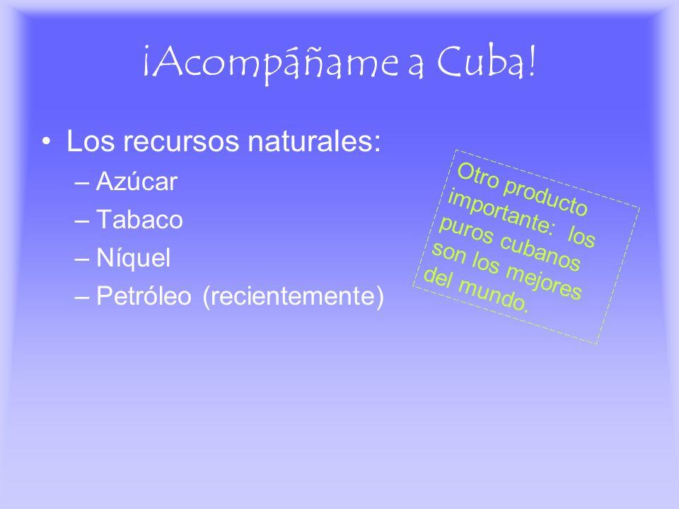 ¡Acompáñame a Cuba! Los recursos naturales: –Azúcar –Tabaco –Níquel –Petróleo (recientemente) Otro producto importante: los puros cubanos son los mejo