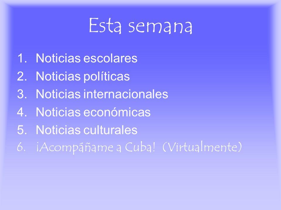 Esta semana 1.Noticias escolares 2.Noticias políticas 3.Noticias internacionales 4.Noticias económicas 5.Noticias culturales 6.¡Acompáñame a Cuba! (Vi