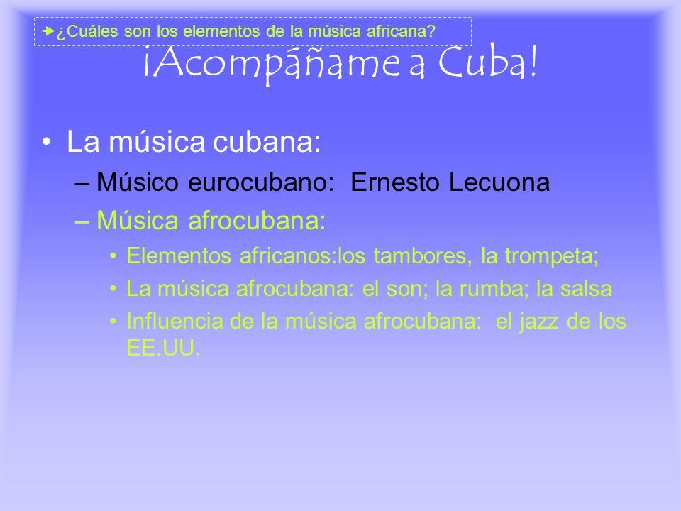 ¡Acompáñame a Cuba! La música cubana: –Músico eurocubano: Ernesto Lecuona –Música afrocubana: Elementos africanos:los tambores, la trompeta; La música