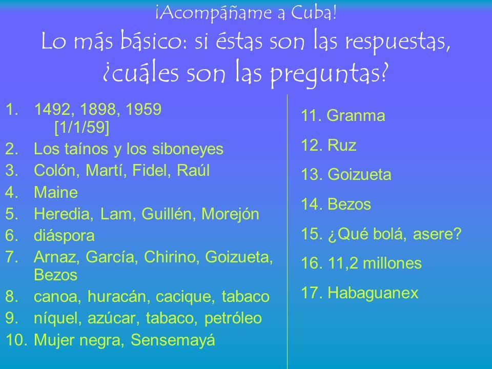 ¡Acompáñame a Cuba! Lo más básico: si éstas son las respuestas, ¿cuáles son las preguntas? 1.1492, 1898, 1959 [1/1/59] 2.Los taínos y los siboneyes 3.