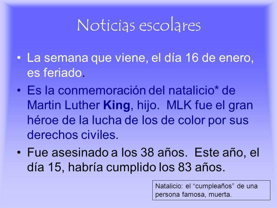 Noticias escolares La semana que viene, el día 16 de enero, es feriado. Es la conmemoración del natalicio* de Martin Luther King, hijo. MLK fue el gra