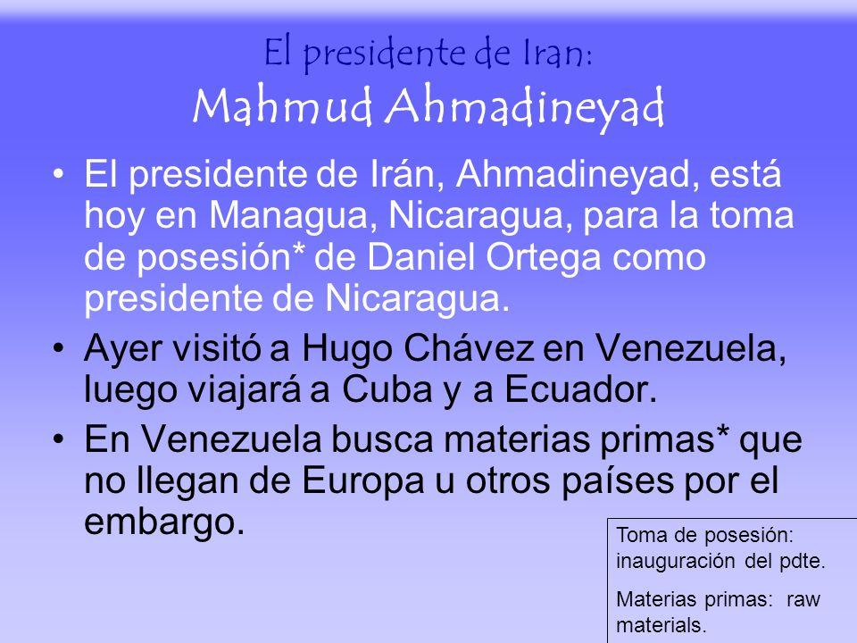 El presidente de Iran: Mahmud Ahmadineyad El presidente de Irán, Ahmadineyad, está hoy en Managua, Nicaragua, para la toma de posesión* de Daniel Orte