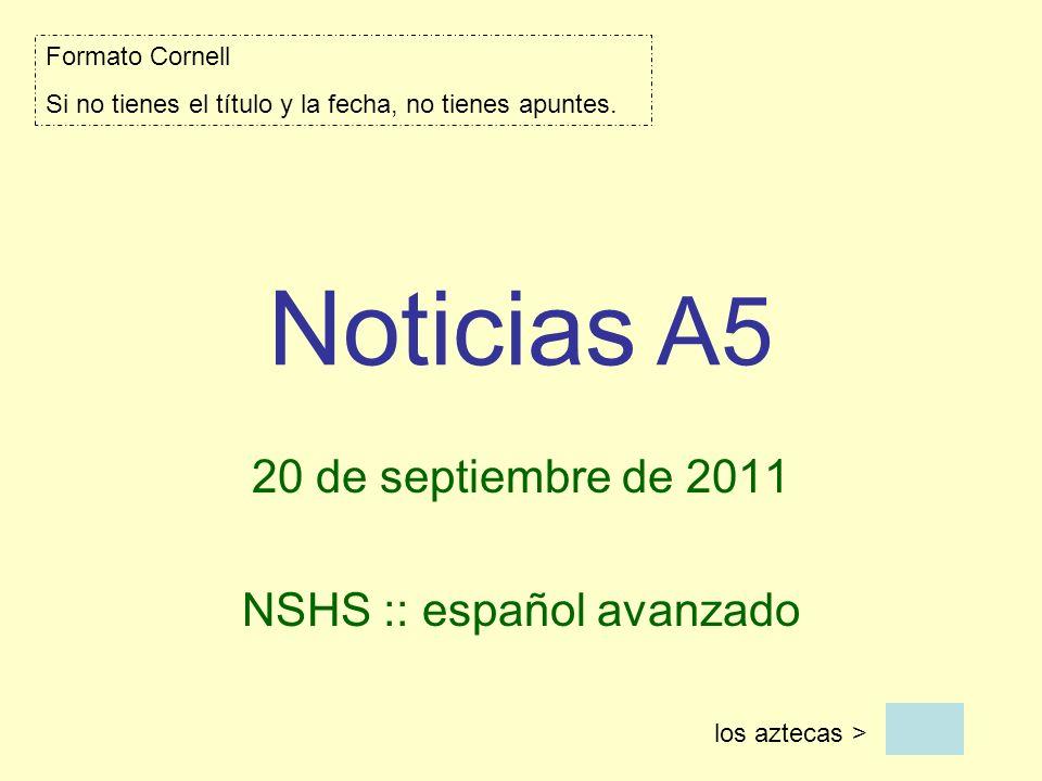 Noticias A5 20 de septiembre de 2011 NSHS :: español avanzado los aztecas > Formato Cornell Si no tienes el título y la fecha, no tienes apuntes.