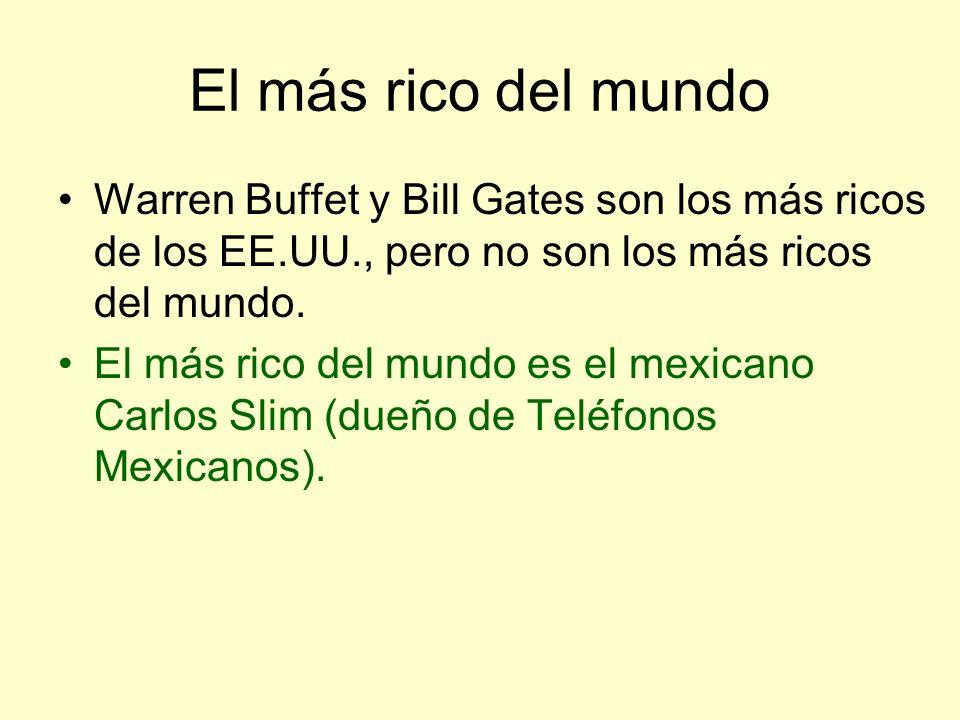 El más rico del mundo Warren Buffet y Bill Gates son los más ricos de los EE.UU., pero no son los más ricos del mundo. El más rico del mundo es el mex