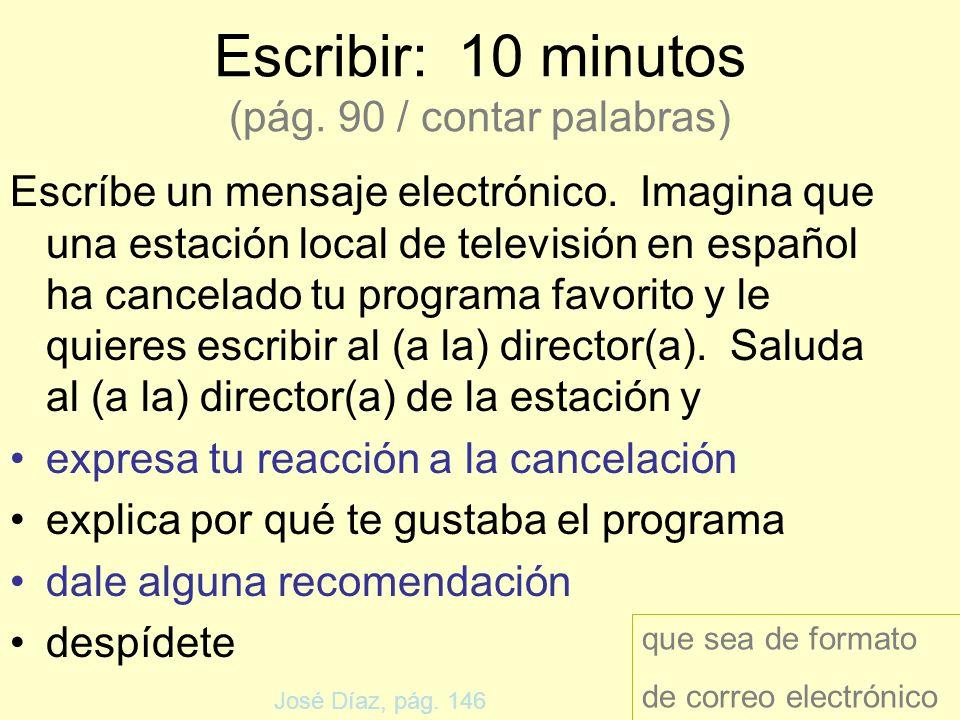 Escribir: 10 minutos (pág. 90 / contar palabras) Escríbe un mensaje electrónico. Imagina que una estación local de televisión en español ha cancelado