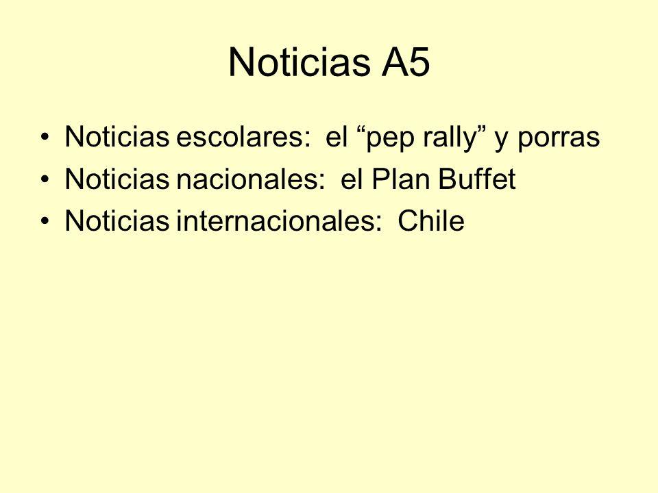 Noticias A5 Noticias escolares: el pep rally y porras Noticias nacionales: el Plan Buffet Noticias internacionales: Chile