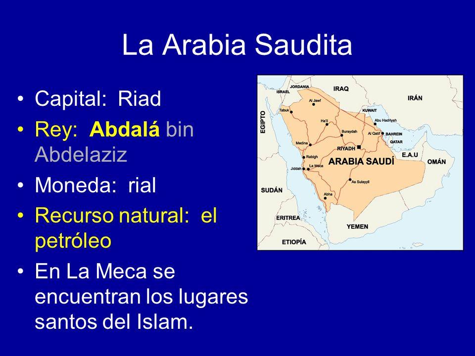 La Arabia Saudita Capital: Riad Rey: Abdalá bin Abdelaziz Moneda: rial Recurso natural: el petróleo En La Meca se encuentran los lugares santos del Is