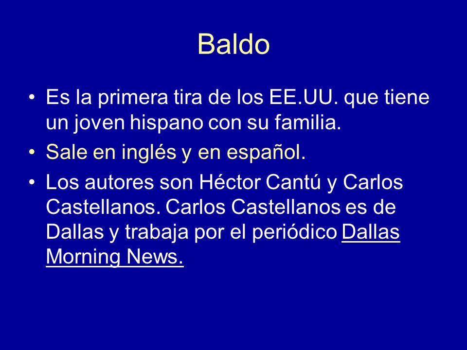 Baldo Es la primera tira de los EE.UU. que tiene un joven hispano con su familia. Sale en inglés y en español. Los autores son Héctor Cantú y Carlos C