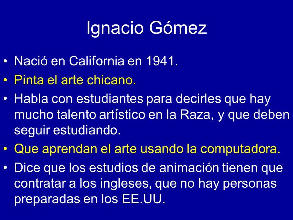 Ignacio Gómez Nació en California en 1941. Pinta el arte chicano. Habla con estudiantes para decirles que hay mucho talento artístico en la Raza, y qu