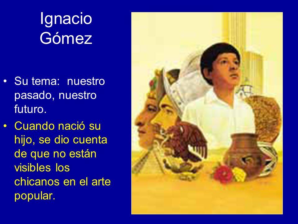 Ignacio Gómez Su tema: nuestro pasado, nuestro futuro. Cuando nació su hijo, se dio cuenta de que no están visibles los chicanos en el arte popular.