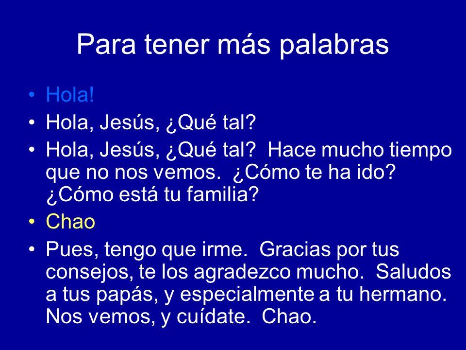 Para tener más palabras Hola! Hola, Jesús, ¿Qué tal? Hola, Jesús, ¿Qué tal? Hace mucho tiempo que no nos vemos. ¿Cómo te ha ido? ¿Cómo está tu familia