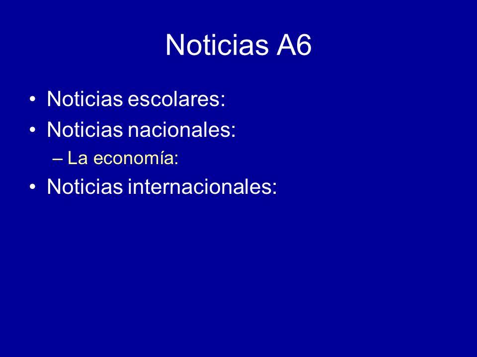 Noticias A6 Noticias escolares: Noticias nacionales: –La economía: Noticias internacionales: