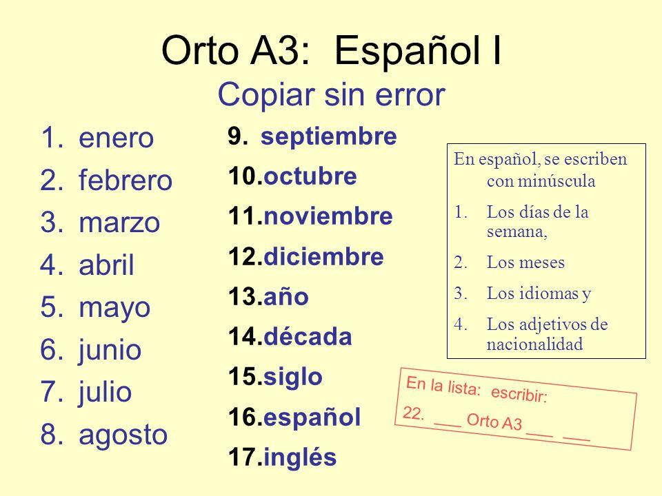 Orto A3: Español I Copiar sin error 1.enero 2.febrero 3.marzo 4.abril 5.mayo 6.junio 7.julio 8.agosto 9.septiembre 10.octubre 11.noviembre 12.diciembre 13.año 14.década 15.siglo 16.español 17.inglés En español, se escriben con minúscula 1.Los días de la semana, 2.Los meses 3.Los idiomas y 4.Los adjetivos de nacionalidad En la lista: escribir: 22.