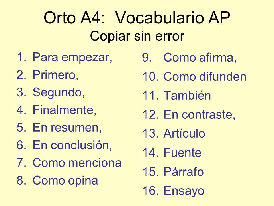 Orto A4: Vocabulario AP Copiar sin error 1.Para empezar, 2.Primero, 3.Segundo, 4.Finalmente, 5.En resumen, 6.En conclusión, 7.Como menciona 8.Como opina 9.Como afirma, 10.Como difunden 11.También 12.En contraste, 13.Artículo 14.Fuente 15.Párrafo 16.Ensayo