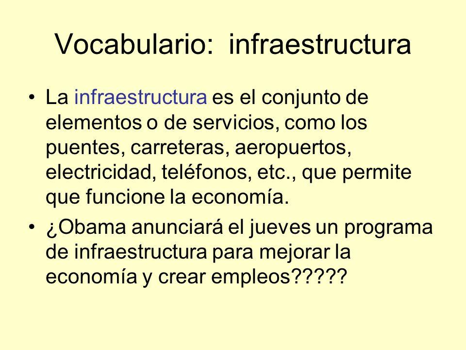 Vocabulario: infraestructura La infraestructura es el conjunto de elementos o de servicios, como los puentes, carreteras, aeropuertos, electricidad, teléfonos, etc., que permite que funcione la economía.