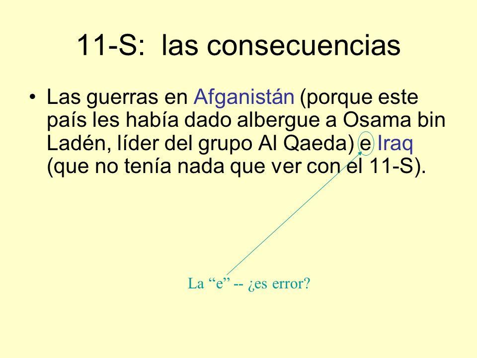 11-S: las consecuencias Las guerras en Afganistán (porque este país les había dado albergue a Osama bin Ladén, líder del grupo Al Qaeda) e Iraq (que no tenía nada que ver con el 11-S).