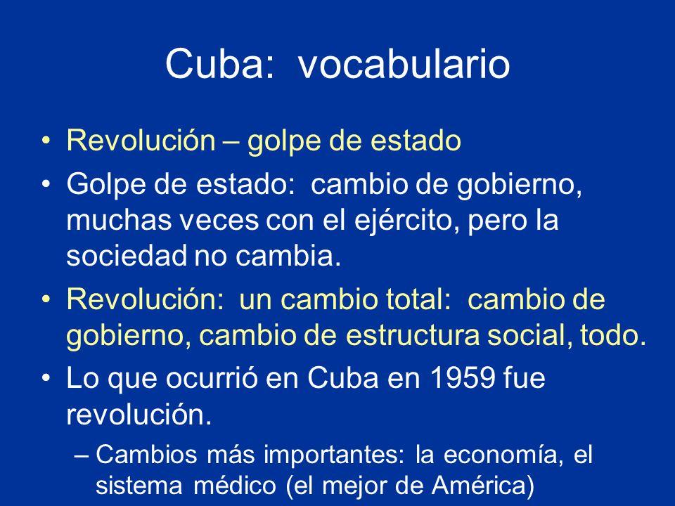 Cuba: vocabulario Revolución – golpe de estado Golpe de estado: cambio de gobierno, muchas veces con el ejército, pero la sociedad no cambia. Revoluci