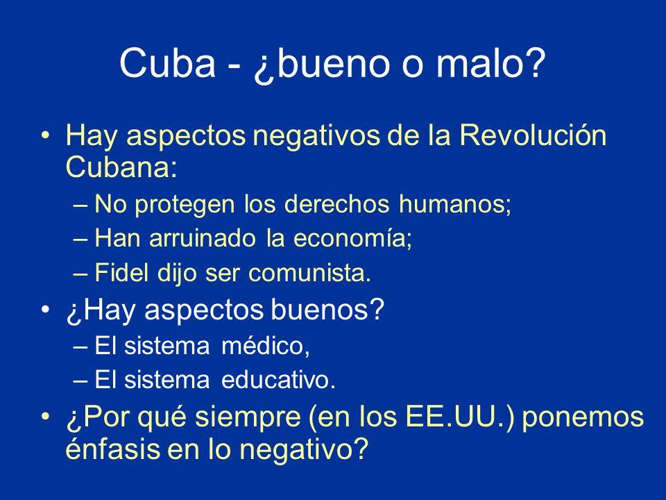 Cuba - ¿bueno o malo? Hay aspectos negativos de la Revolución Cubana: –No protegen los derechos humanos; –Han arruinado la economía; –Fidel dijo ser c
