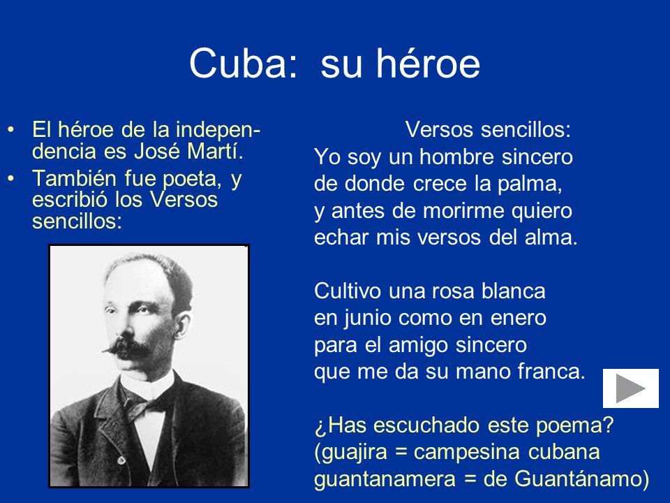 Cuba: su héroe El héroe de la indepen- dencia es José Martí. También fue poeta, y escribió los Versos sencillos: Versos sencillos: Yo soy un hombre si