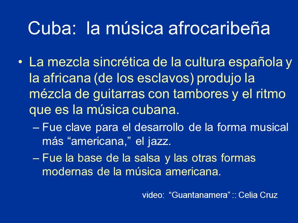 Cuba: la música afrocaribeña La mezcla sincrética de la cultura española y la africana (de los esclavos) produjo la mézcla de guitarras con tambores y