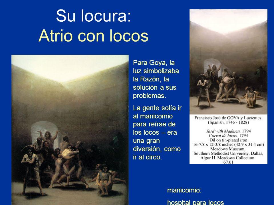 Su locura: Atrio con locos manicomio: hospital para locos Para Goya, la luz simbolizaba la Razón, la solución a sus problemas. La gente solía ir al ma