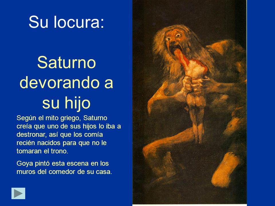 Su locura: Saturno devorando a su hijo Según el mito griego, Saturno creía que uno de sus hijos lo iba a destronar, así que los comía recién nacidos p