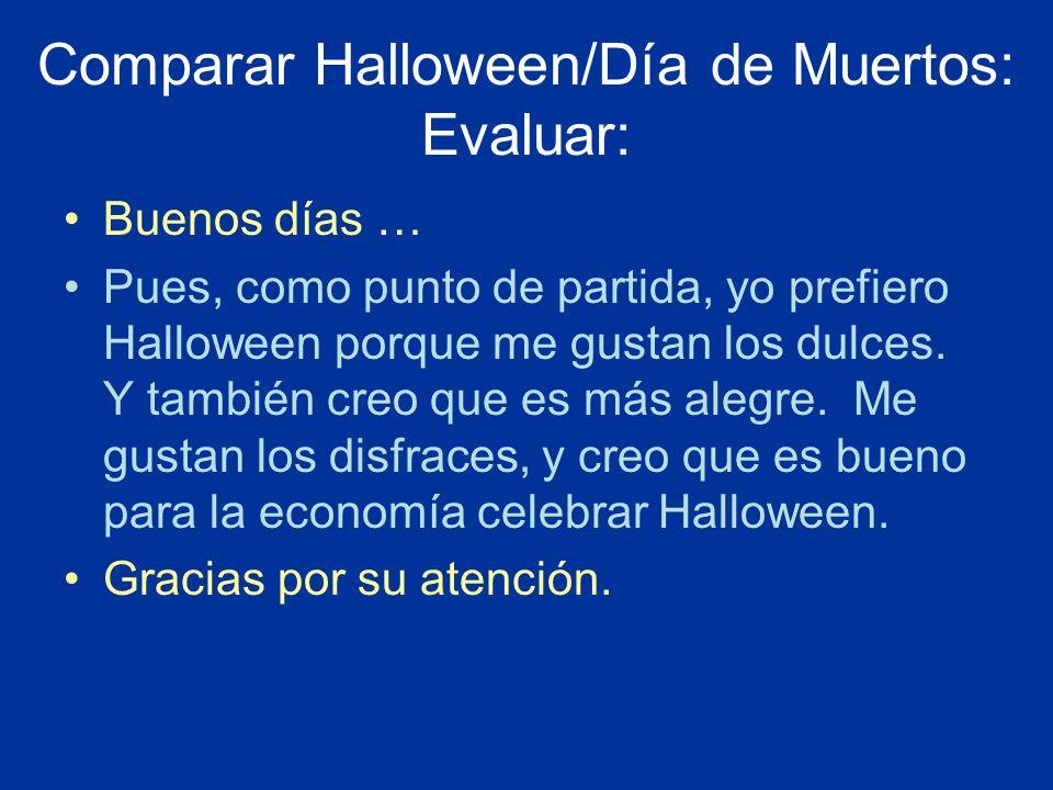 Comparar Halloween/Día de Muertos: Evaluar: Buenos días … Pues, como punto de partida, yo prefiero Halloween porque me gustan los dulces. Y también cr