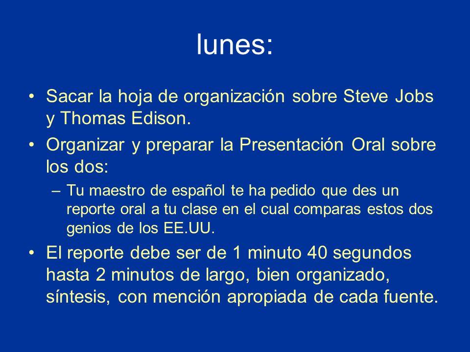 lunes: Sacar la hoja de organización sobre Steve Jobs y Thomas Edison. Organizar y preparar la Presentación Oral sobre los dos: –Tu maestro de español