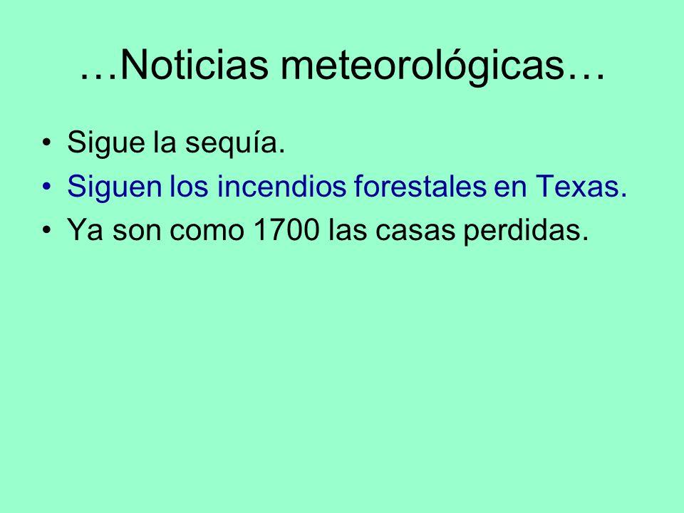 …Noticias meteorológicas… Sigue la sequía. Siguen los incendios forestales en Texas. Ya son como 1700 las casas perdidas.