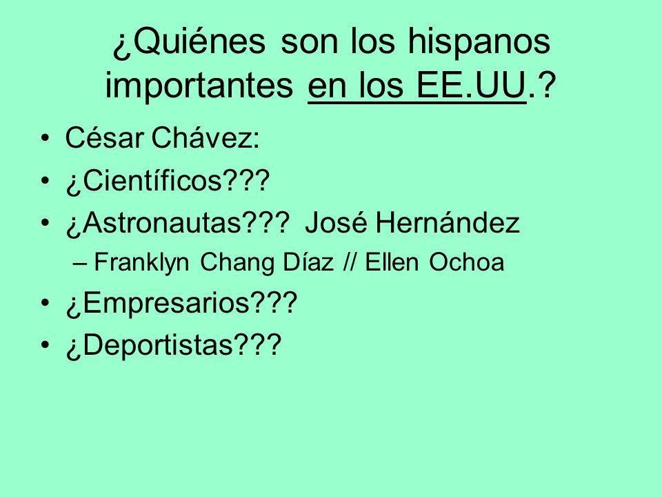 ¿Quiénes son los hispanos importantes en los EE.UU.? César Chávez: ¿Científicos??? ¿Astronautas??? José Hernández –Franklyn Chang Díaz // Ellen Ochoa