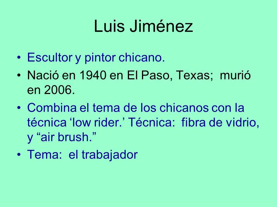 Luis Jiménez Escultor y pintor chicano. Nació en 1940 en El Paso, Texas; murió en 2006. Combina el tema de los chicanos con la técnica low rider. Técn
