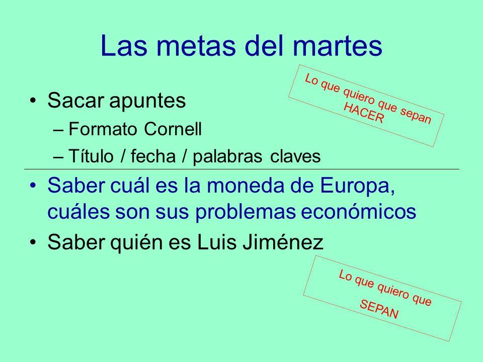 Las metas del martes Sacar apuntes –Formato Cornell –Título / fecha / palabras claves Saber cuál es la moneda de Europa, cuáles son sus problemas econ