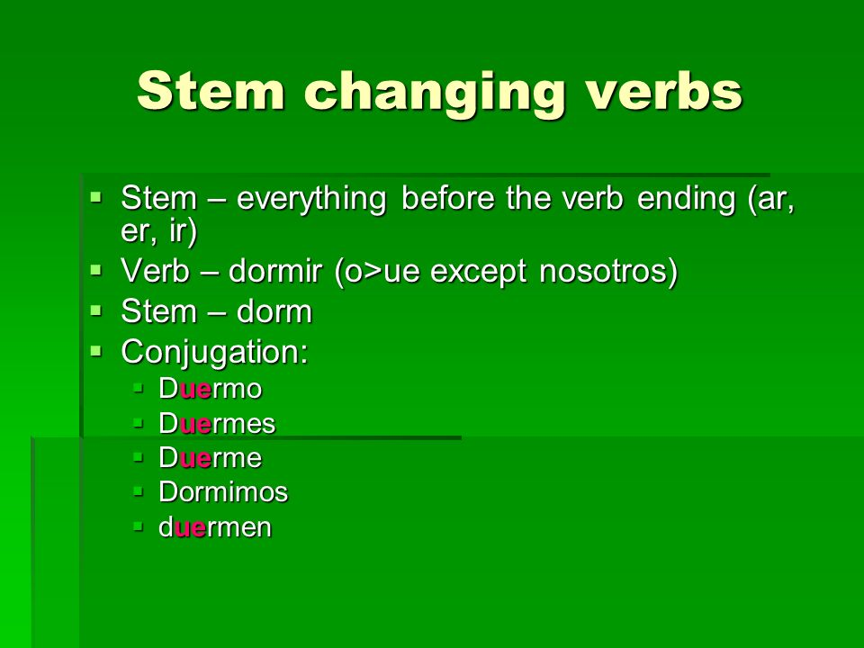 Stem changing verbs Stem – everything before the verb ending (ar, er, ir) Stem – everything before the verb ending (ar, er, ir) Verb – dormir (o>ue except nosotros) Verb – dormir (o>ue except nosotros) Stem – dorm Stem – dorm Conjugation: Conjugation: Duermo Duermo Duermes Duermes Duerme Duerme Dormimos Dormimos duermen duermen