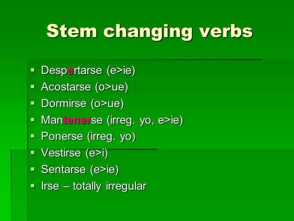 Stem changing verbs Despertarse (e>ie) Despertarse (e>ie) Acostarse (o>ue) Acostarse (o>ue) Dormirse (o>ue) Dormirse (o>ue) Mantenerse (irreg.
