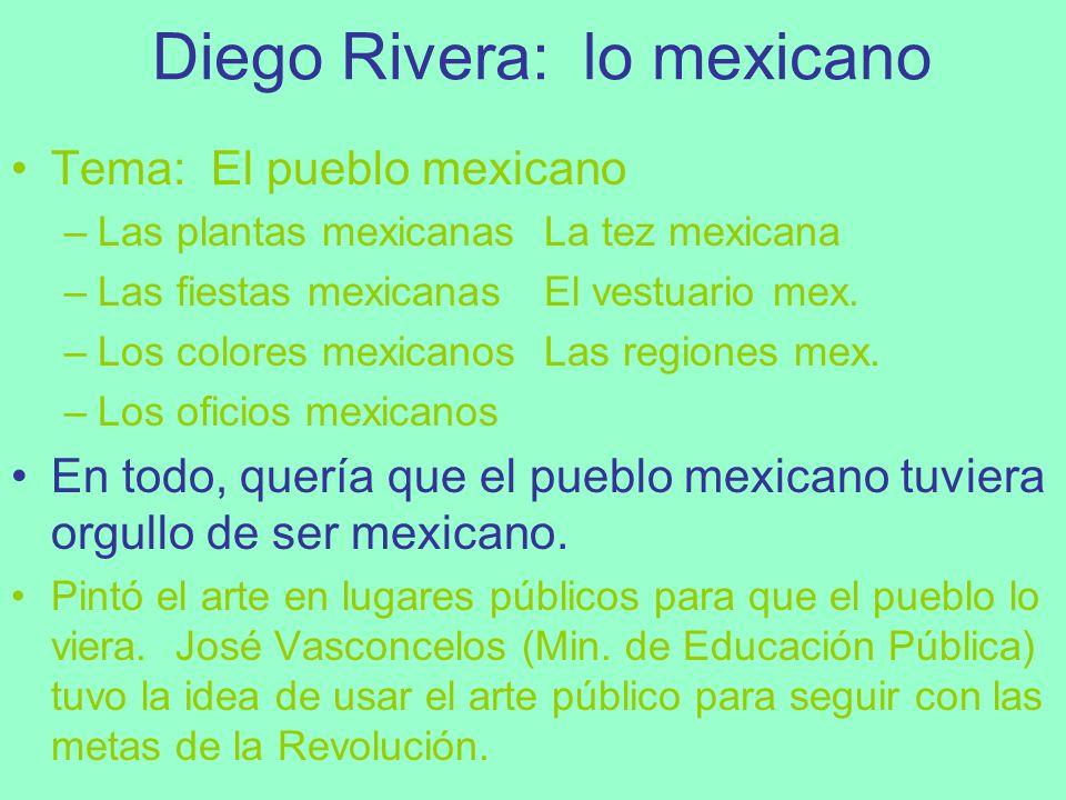 Diego Rivera: lo mexicano Tema: El pueblo mexicano –Las plantas mexicanasLa tez mexicana –Las fiestas mexicanasEl vestuario mex. –Los colores mexicano
