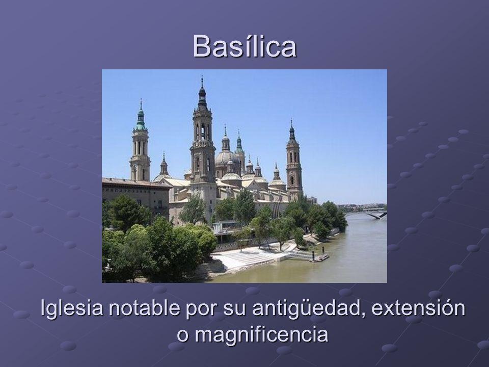 Basílica Iglesia notable por su antigüedad, extensión o magnificencia