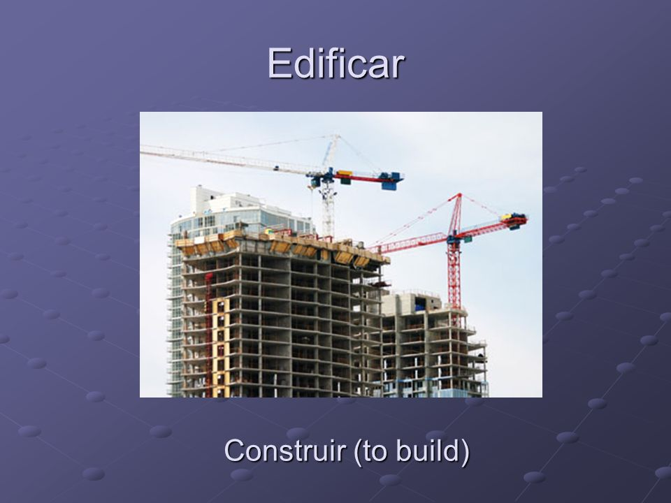 Edificar Construir (to build)
