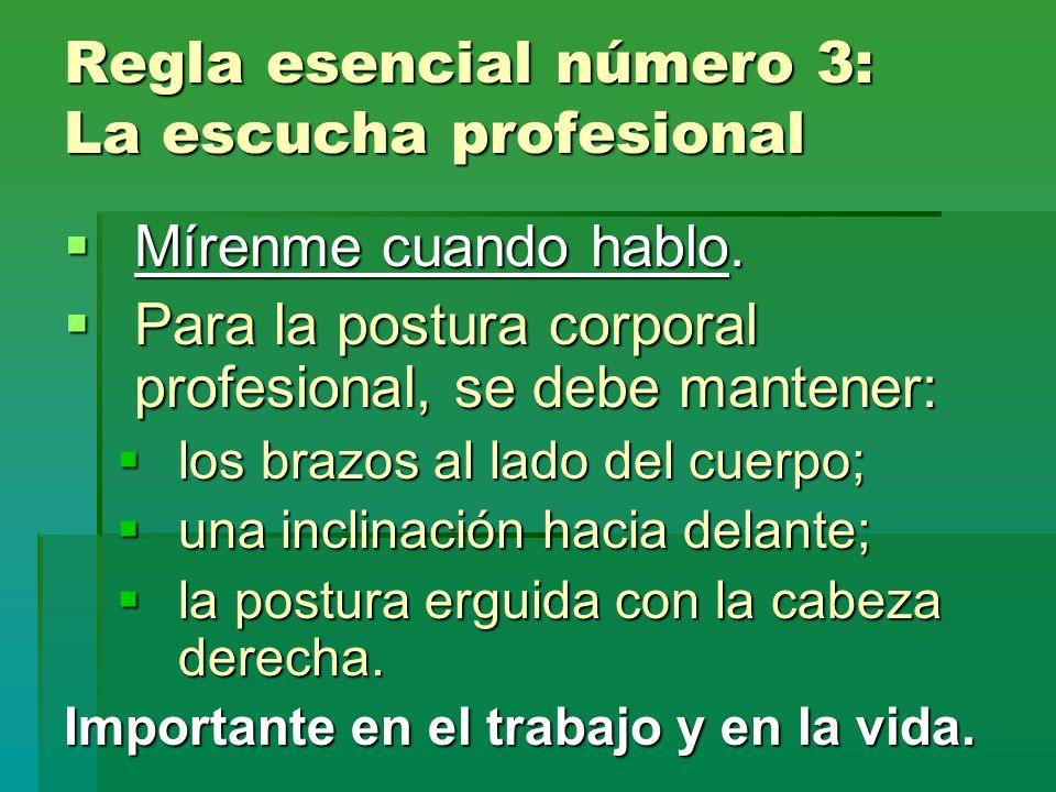 Regla esencial número 3: La escucha profesional Mírenme cuando hablo. Mírenme cuando hablo. Para la postura corporal profesional, se debe mantener: Pa