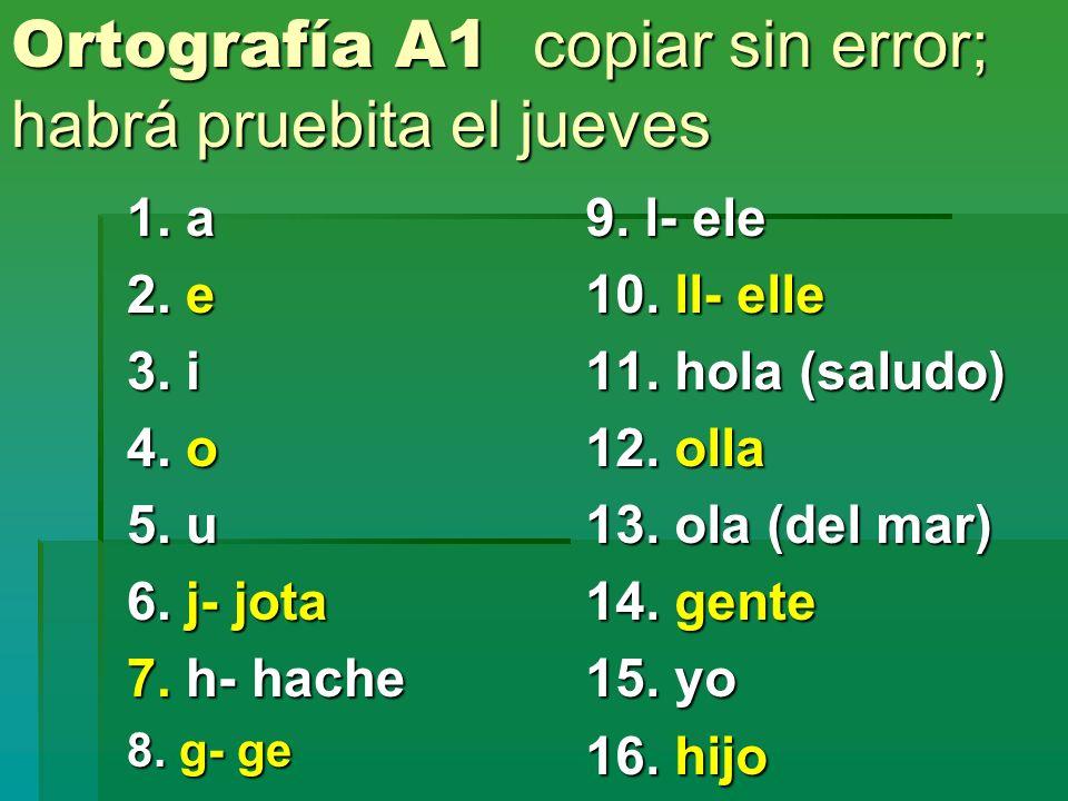 Ortografía A1 copiar sin error; habrá pruebita el jueves 1. a 2. e 3. i 4. o 5. u 6. j- jota 7. h- hache 8. g- ge 9. l- ele 10. ll- elle 11. hola (sal