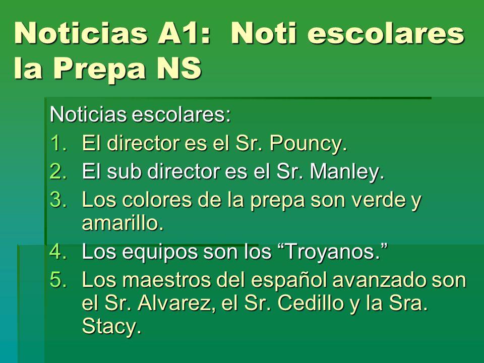 Noticias A1: Noti escolares la Prepa NS Noticias escolares: 1.El director es el Sr. Pouncy. 2.El sub director es el Sr. Manley. 3.Los colores de la pr