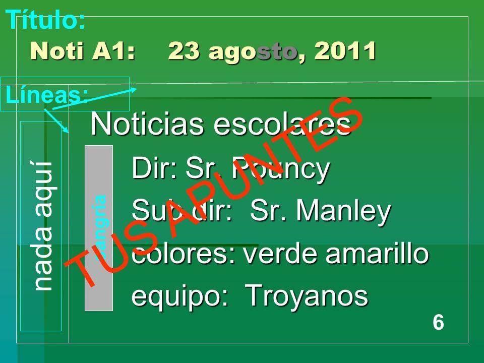 Noti A1: 23 agosto, 2011 Noticias escolares Dir: Sr. Pouncy Dir: Sr. Pouncy Sub dir: Sr. Manley Sub dir: Sr. Manley colores: verde amarillo colores: v