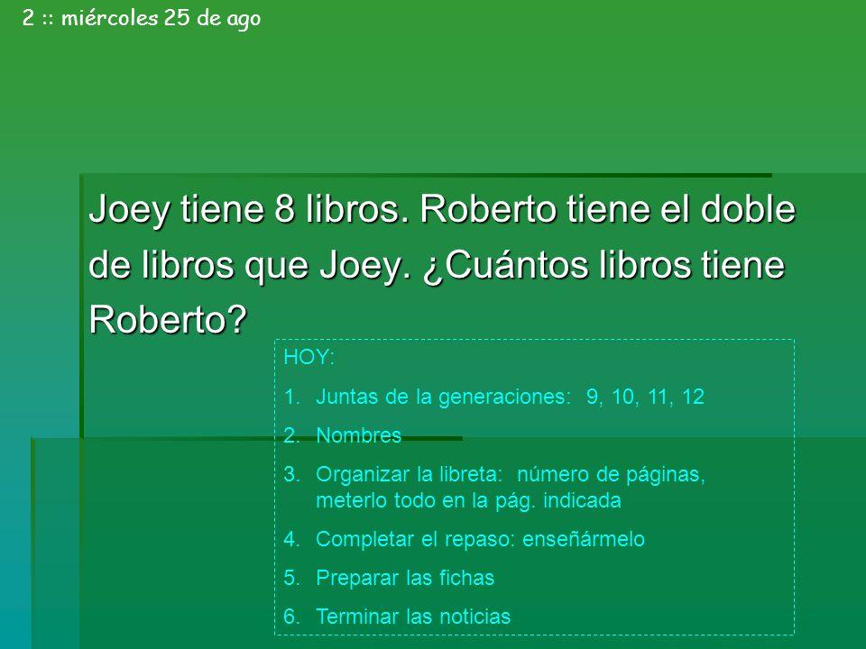 Joey tiene 8 libros. Roberto tiene el doble de libros que Joey. ¿Cuántos libros tiene Roberto? 2 :: miércoles 25 de ago HOY: 1.Juntas de la generacion