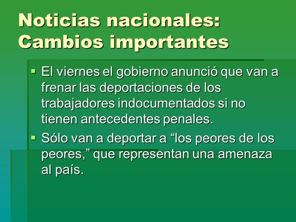 Noticias nacionales: Cambios importantes El viernes el gobierno anunció que van a frenar las deportaciones de los trabajadores indocumentados si no ti
