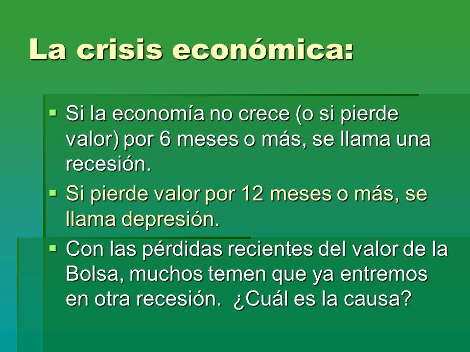 La crisis económica: Si la economía no crece (o si pierde valor) por 6 meses o más, se llama una recesión. Si la economía no crece (o si pierde valor)