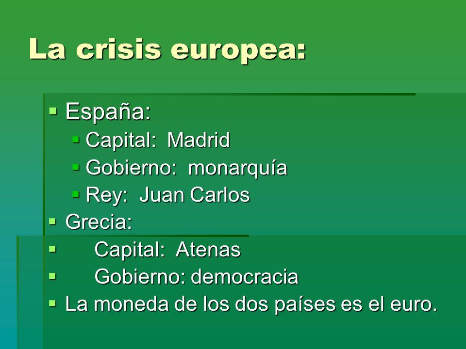 La crisis europea: España: España: Capital: Madrid Capital: Madrid Gobierno: monarquía Gobierno: monarquía Rey: Juan Carlos Rey: Juan Carlos Grecia: G