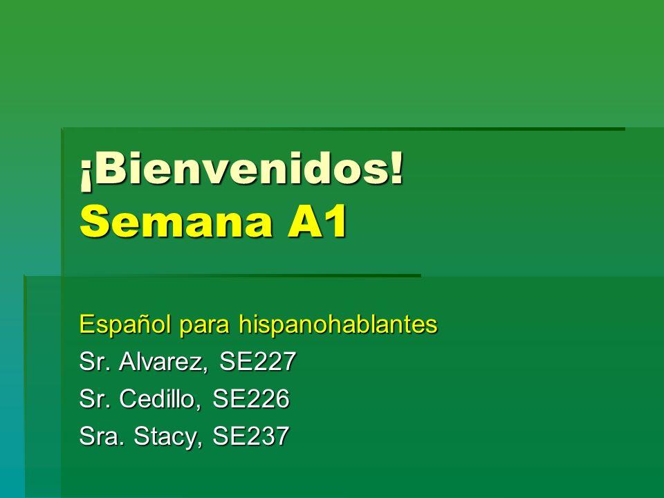 ¡Bienvenidos! Semana A1 Español para hispanohablantes Sr. Alvarez, SE227 Sr. Cedillo, SE226 Sra. Stacy, SE237