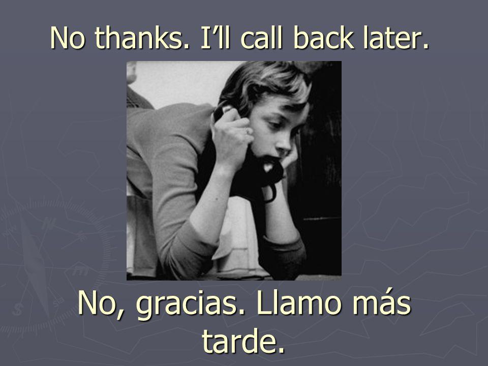 No thanks. Ill call back later. No, gracias. Llamo más tarde.