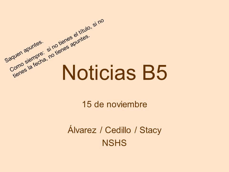 Noticias B5 15 de noviembre Álvarez / Cedillo / Stacy NSHS Saquen apuntes. Como siempre: si no tienes el título, si no tienes la fecha, no tienes apun