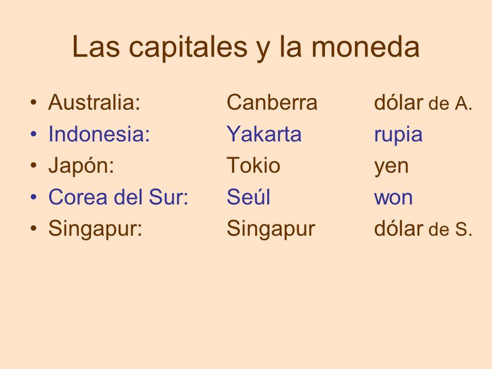 Las capitales y la moneda Australia:Canberradólar de A. Indonesia:Yakartarupia Japón:Tokioyen Corea del Sur: Seúlwon Singapur:Singapurdólar de S.