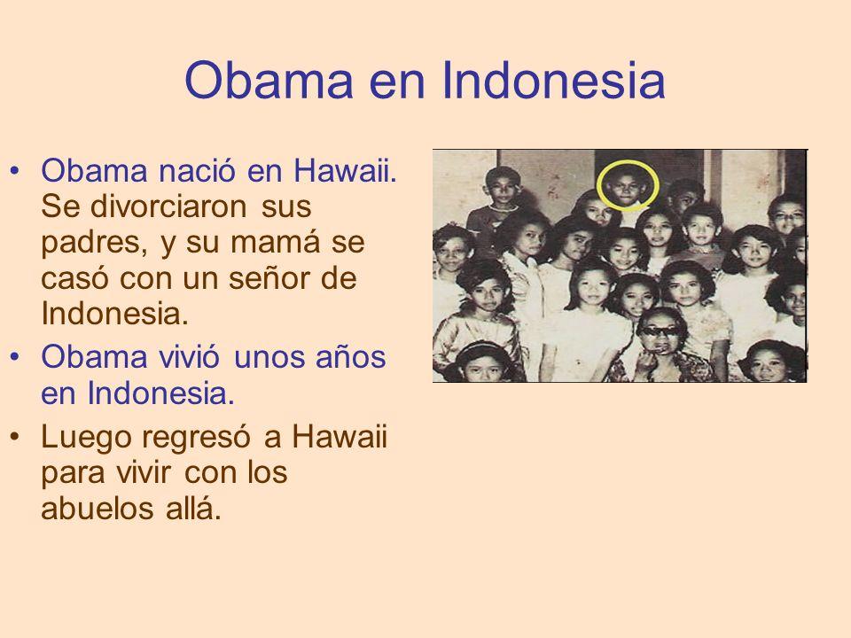 Obama en Indonesia Obama nació en Hawaii. Se divorciaron sus padres, y su mamá se casó con un señor de Indonesia. Obama vivió unos años en Indonesia.